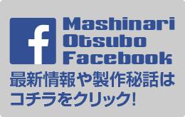 Mashinari Otsubo Facebook 最新情報や製作秘話は コチラをクリック!